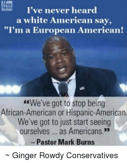 "Memes, American, and White: I've never heard  a white American say,  ""I'm a European American!  ""We've got to stop being  African-American or Hispanic-American  We've got to just start seeing  ourselves as Americans.  Pastor Mark Burns ~ Ginger  Rowdy Conservatives"