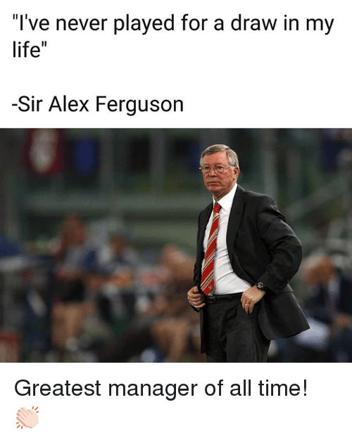 """Life, Memes, and Ferguson: I've never played for a draw in my  life""""  -Sir Alex Ferguson Greatest manager of all time! 👏🏻"""