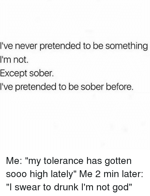 """Drunk, God, and Sober: I've never pretended to be something  I'm not.  Except sober.  I've pretended to be sober before. Me: """"my tolerance has gotten sooo high lately"""" Me 2 min later: """"I swear to drunk I'm not god"""""""