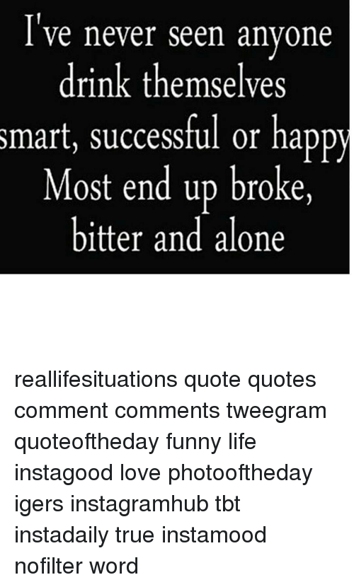 Ive Never Seen Anyone Drink Themselves Smart Successful Or Happy