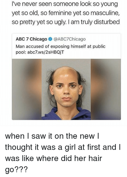 Abc, Chicago, and Saw: I've never seen someone look so young  yet so old, so feminine yet so masculine,  so pretty yet so ugly. I am truly disturbed  ABC 7 Chicago@ABC7Chicago  Man accused of exposing himself at public  pool: abc7.ws/2sHBQjT when I saw it on the new I thought it was a girl at first and I was like where did her hair go???