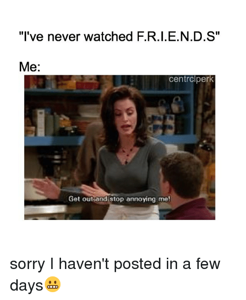 F I N D S: I've Never Watched FRIENDS Me Centrclperk Get Out And Stop