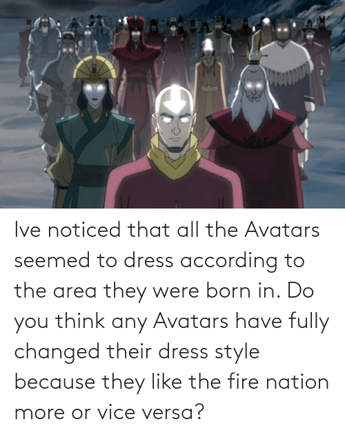 Fire, Dress, and According: Ive noticed that all the Avatars seemed to dress according to the area they were born in. Do you think any Avatars have fully changed their dress style because they like the fire nation more or vice versa?