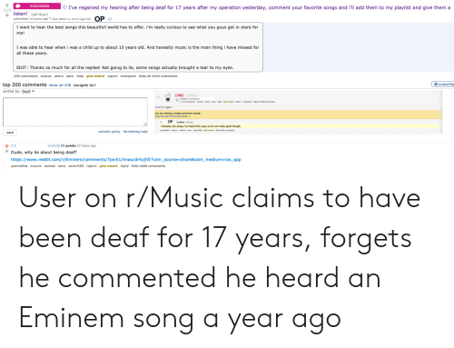 Dude, Eminem, and Lmao: I've regained my hearing after being deaf for 17 years after my operation yesterday, comment your favorite songs and i'll add them to my playlist and give them a  DISCUSSION  115  listen! (self. Music)  submitted 14 hours ago* (last edited 11 hours ago) by  OPO  I want to hear the best songs this beautifull world has to offer, i'm really curious to see what you guys got in store for  me!  I was able to hear when i was a child up to about 10 years old. And honestly music is the main thing i have missed for  all these years.  EDIT: Thanks so much for all the replies! Not going to lie, some songs actually brought a tear to my eyes.  236 comments source share save hlde glve award report crosspost hide all child comments  top 200 comments show all 236 navigate by  subscribe  sorted by: best  LMAO  submitted 1 year ago by  you are viewing a single comment's thread.  OP  Honestly, the songs i've heard from eazy so far are really good though.  content policy formatting help  save  [-]  +1] 71 points 10 hours ago  Dude, why lie about being deaf?  https://www.reddit.com/r/Eminem/comments/7jav51/Imao/dr4yjhf/?utm_source=share&utm_medium ios_app  permalink source embed save save-RES report glve award reply hide child comments User on r/Music claims to have been deaf for 17 years, forgets he commented he heard an Eminem song a year ago