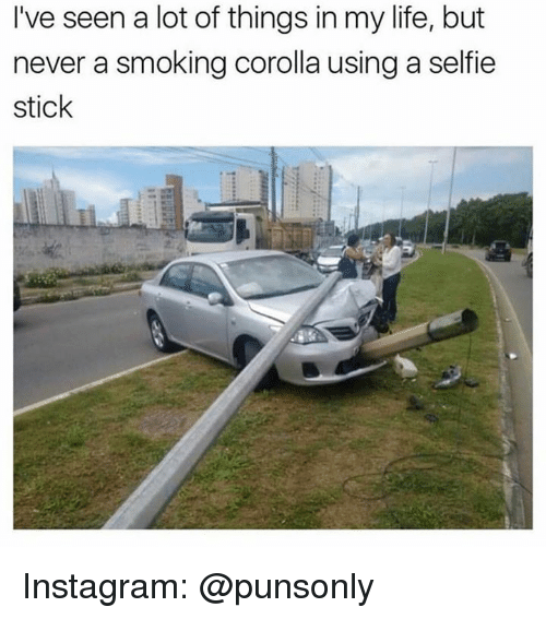 Instagram, Life, and Selfie: I've seen a lot of things in my life, but  never a smoking corolla using a selfie  stick Instagram: @punsonly