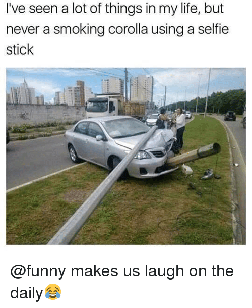 Funny, Life, and Memes: I've seen a lot of things in my life, but  never a smoking corolla using a selfie  stick @funny makes us laugh on the daily😂