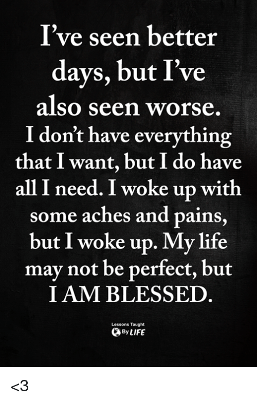 Blessed, Life, and Memes: I've seen better  days, but I've  also seen worse  I don't have everything  that I want, but I do have  all I need. I woke up with  some aches and pains,  but I woke up. My life  may not be perfect, but  I AM BLESSED  Lessons Taught  ByLIFE <3