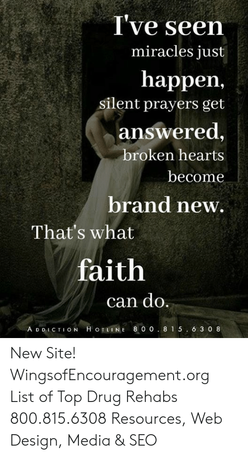 Memes, Hearts, and Faith: I've seen  happen,  answered,  miracles just  silent prayers get  broken hearts  become  brand new.  That's what  faith  can do.  A D DIC TION H oTLINE 8 0 o. 815. 6 3 0 8 New Site! WingsofEncouragement.org List of Top Drug Rehabs 800.815.6308 Resources, Web Design, Media & SEO