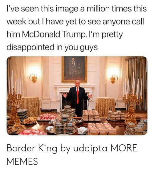Dank, Disappointed, and Memes: I've seen this image a million times this  week but I have yet to see anyone call  him McDonald Trump. I'm pretty  disappointed in you guys Border King by uddipta MORE MEMES