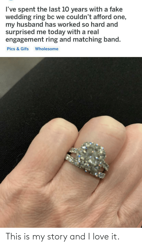 Fake, Love, and Gifs: I've spent the last 10 years with a fake  wedding ring bc we couldn't afford one,  my husband has worked so hard and  surprised me today with a real  engagement ring and matching band.  Pics & Gifs  Wholesome This is my story and I love it.