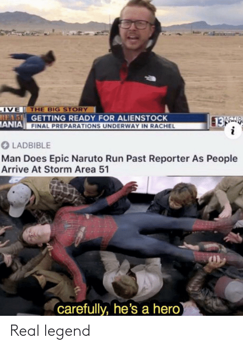 Naruto, Run, and Hero: IVE THE BIG STORY  REAS GETTING READY FOR ALIENSTOCK  ANIA FINAL PREPARATIONS UNDERWAY IN RACHEL  13 9  i  ACTIO  LADBIBLE  Man Does Epic Naruto Run Past Reporter As People  Arrive At Storm Area 51  carefully, he's a hero) Real legend