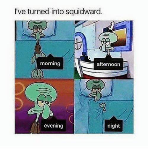 Memes, Squidward, and 🤖: I've turned into squidward.  al  morning  afternoon  evening  night