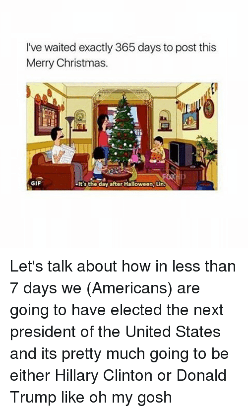 Christmas, Donald Trump, and Gif: I've waited exactly 365 days to post this  Merry Christmas.  GIF  It's the day after Halloween, Lin  N Let's talk about how in less than 7 days we (Americans) are going to have elected the next president of the United States and its pretty much going to be either Hillary Clinton or Donald Trump like oh my gosh