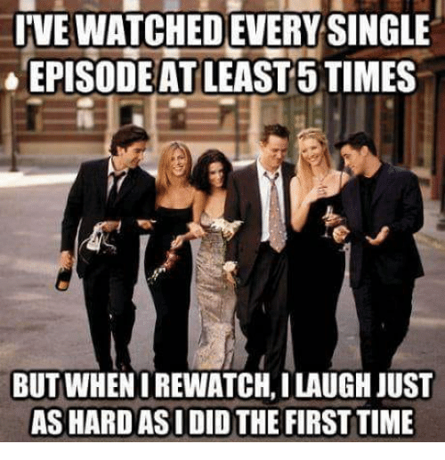 Memes, Time, and Single: IVE WATCHED EVERY SINGLE  EPISODEAT LEAST 5 TIMES  BUT WHENIREWATCH,I LAUGH JUST  AS HARD ASI DID THE FIRST TIME
