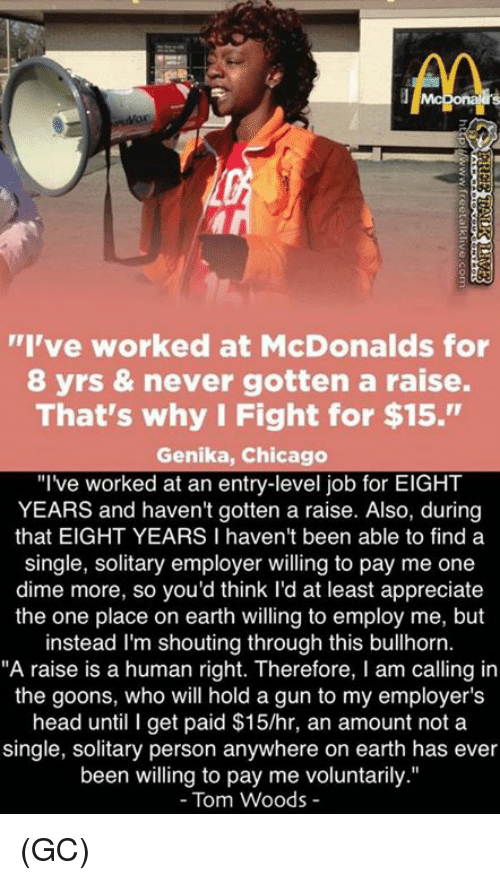 "Chicago, Head, and McDonalds: ""I've worked at McDonalds for  8 yrs & never gotten a raise.  That's why I Fight for $15.""  Genika, Chicago  ""I've worked at an entry-level job for EIGHT  YEARS and haven't gotten a raise. Also, during  that EIGHT YEARS I haven't been able to find a  single, solitary employer willing to pay me one  dime more, so you'd think I'd at least appreciate  the one place on earth willing to employ me, but  instead I'm shouting through this bullhorn.  ""A raise is a human right. Therefore, I am calling in  the goons, who will hold a gun to my employer's  head until I get paid $15/hr, an amount not a  single, solitary person anywhere on earth has ever  been willing to pay me voluntarily.""  Tom Woods (GC)"