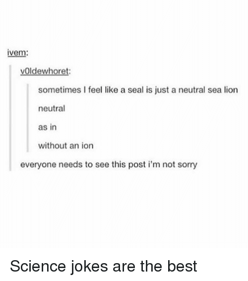 Memes, Sorry, and Best: ivem  voldewhoret:  sometimes I feel like a seal is just a neutral sea lion  neutral  as in  without an ion  everyone needs to see this post i'm not sorry Science jokes are the best