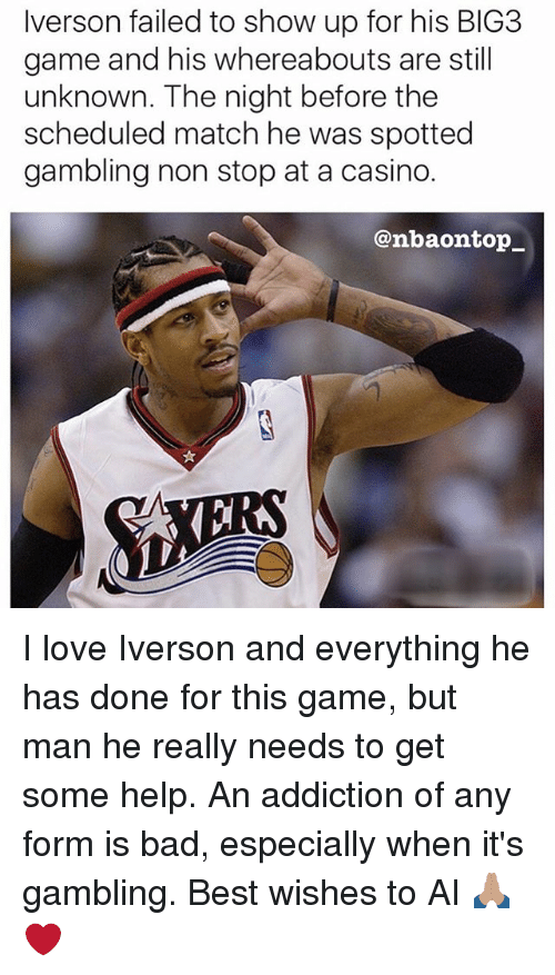 Bad, Love, and Memes: Iverson failed to show up for his BIG3  game and his whereabouts are still  unknown. The night before the  scheduled match he was spotted  gambling non stop at a casino.  @nbaontop_ I love Iverson and everything he has done for this game, but man he really needs to get some help. An addiction of any form is bad, especially when it's gambling. Best wishes to AI 🙏🏽❤️