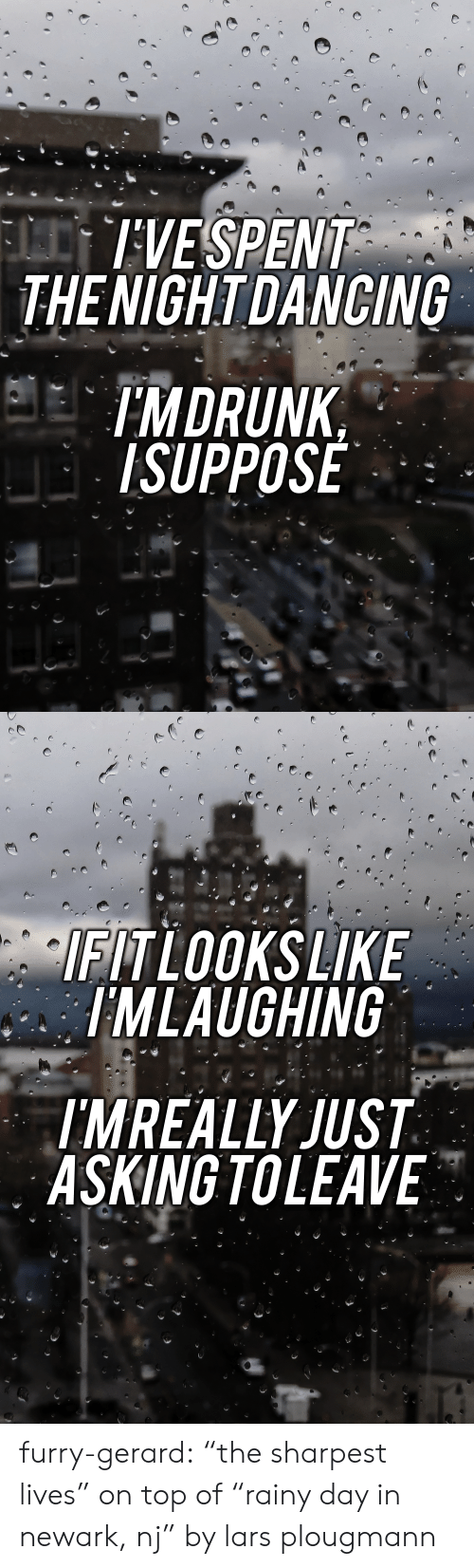 "Tumblr, Blog, and Flickr: IVESPENT  THENIGHTDANCING  IMDRUNK  ISUPPOSE   TLOOKSLIKE  IMLAUGHING  MREALLY JUST  ASKING TOLEAVE furry-gerard: ""the sharpest lives"" on top of ""rainy day in newark, nj"" by lars plougmann"