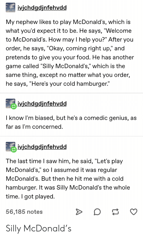 """Food, McDonalds, and Saw: ivjchdgdjnfehvdd  My nephew likes to play McDonald's, which is  what you'd expect it to be. He says, """"Welcome  to McDonald's. How may I help you?"""" After you  order, he says, """"Okay, coming right up,"""" and  pretends to give you your food. He has another  game called """"Silly McDonald's,"""" which is the  same thing, except no matter what you order,  he says, """"Here's your cold hamburger.""""  ivichdgdjnfehvdd  I know I'm biased, but he's a comedic genius, as  far as I'm concerned.  ivjchdgdjnfehvdd  The last time I saw him, he said, """"Let's play  McDonald's,"""" so l assumed it was regular  McDonald's. But then he hit me with a cold  hamburger. It was Silly McDonald's the whole  time. I got played  56,185 notes Silly McDonald's"""