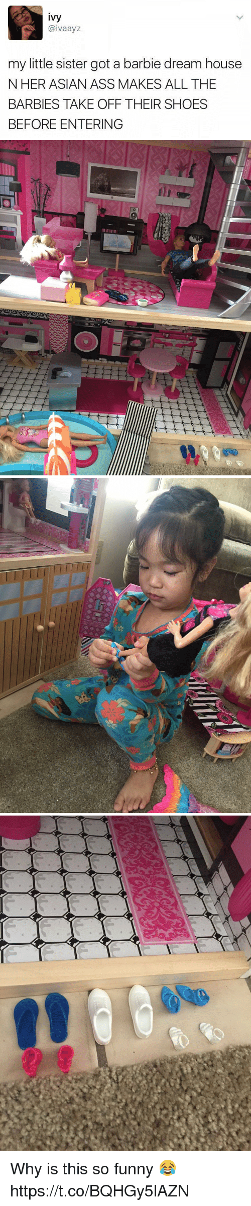 Asian, Ass, and Barbie: ivy  @ivaayz  my little sister got a barbie dream house  NHER ASIAN ASS MAKES ALL THE  BARBIES TAKE OFF THEIR SHOES  BEFORE ENTERING Why is this so funny 😂 https://t.co/BQHGy5lAZN