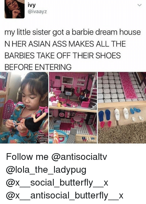 Asian, Ass, and Barbie: ivy  @ivaayz  my little sister got a barbie dream house  N HER ASIAN ASS MAKES ALL THE  BARBIES TAKE OFF THEIR SHOES  BEFORE ENTERING Follow me @antisocialtv @lola_the_ladypug @x__social_butterfly__x @x__antisocial_butterfly__x