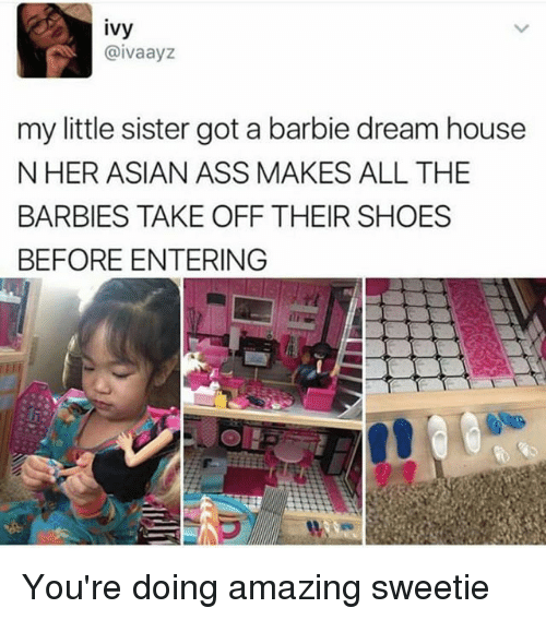 Asian, Ass, and Barbie: ivy  @ivaayz  my little sister got a barbie dream house  N HER ASIAN ASS MAKES ALL THE  BARBIES TAKE OFF THEIR SHOES  BEFORE ENTERING You're doing amazing sweetie