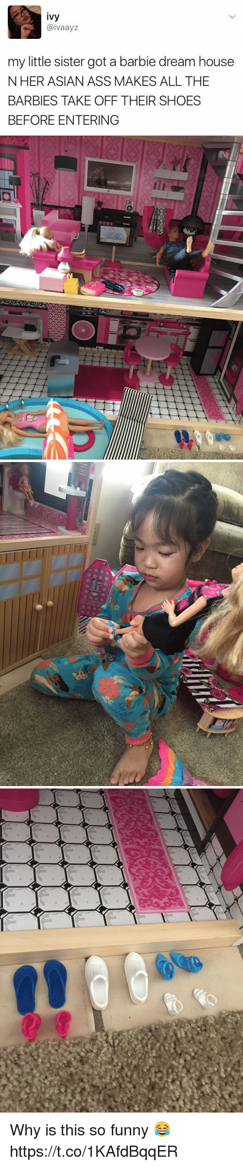 Asian, Ass, and Barbie: ivy  @ivaayz  my little sister got a barbie dream house  NHER ASIAN ASS MAKES ALL THE  BARBIES TAKE OFF THEIR SHOES  BEFORE ENTERING Why is this so funny 😂 https://t.co/1KAfdBqqER