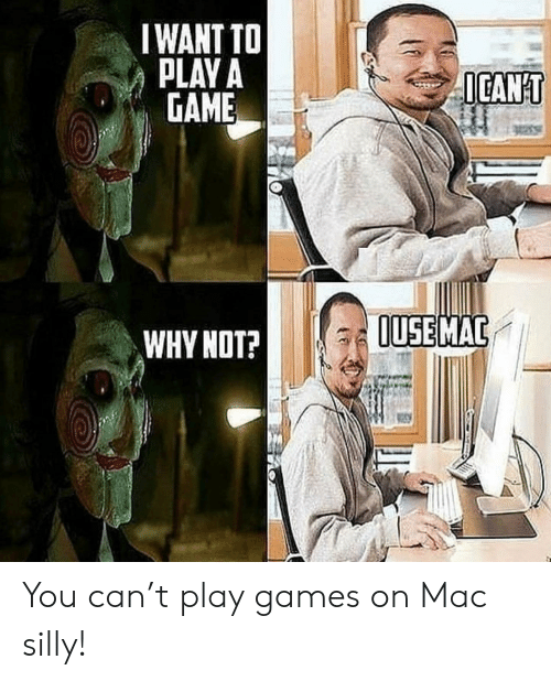 Game, Games, and A Game: IWANT TO  PLAY A  GAME  ICANT  OUSE MAC  WHY NOT? You can't play games on Mac silly!