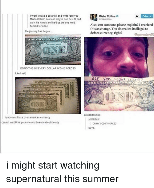"""Journey, Tumblr, and Wat: Iwant to take a dolar biland write """"are you  Misha Collins' ont and maybe one day lend  up in his hands and he'd be the one mind  fucked for once  the journey has begun...  DONG THIS ON EVERY DOLLAR ICOME ACROSS  Like I  fandom wa take over american currency  cannot wat lhe gets one and tweets about tomf9  Misha Collins  o  Also, can someone please explain? Ireceived  this as change. You do realize its illegal to  deface currency, right?  OH MY 000 IT WORKED i might start watching supernatural this summer"""