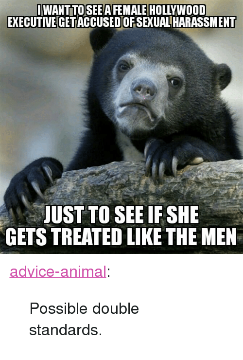 """Advice, Tumblr, and Animal: IWANT TOSEEA FEMALE HOLLYWOOD  EXECUTIVE GETACCUSED OFSEXUALHARASSMENT  JUST TO SEE IF SHE  GETS TREATED LIKE THE MEN <p><a href=""""http://advice-animal.tumblr.com/post/167064868708/possible-double-standards"""" class=""""tumblr_blog"""">advice-animal</a>:</p>  <blockquote><p>Possible double standards.</p></blockquote>"""
