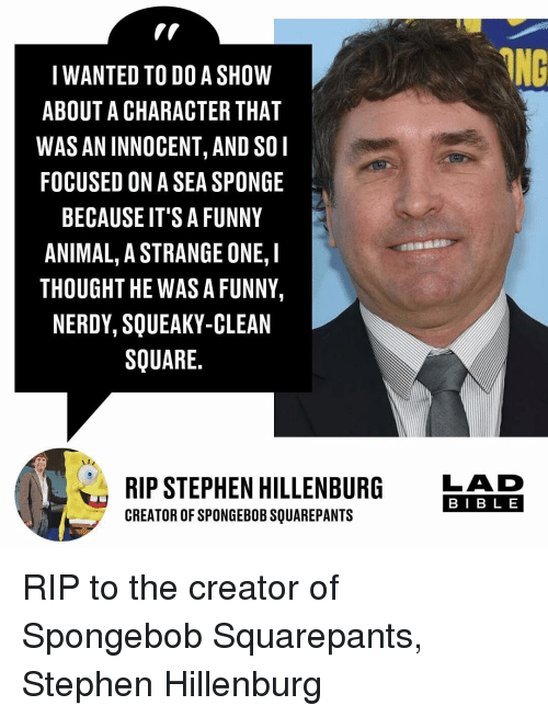 Funny, Memes, and SpongeBob: IWANTED TO DO A SHOW  ABOUT A CHARACTER THAT  WAS AN INNOCENT, AND SOI  FOCUSED ON A SEA SPONGE  BECAUSE IT'S A FUNNY  ANIMAL, A STRANGE ONE, I  THOUGHT HE WAS A FUNNY,  NERDY, SQUEAKY-CLEAN  SQUARE.  RIP STEPHEN HILLENBURG  CREATOR OF SPONGEBOB SQUAREPANTS  LAD  BIB L E RIP to the creator of Spongebob Squarepants, Stephen Hillenburg