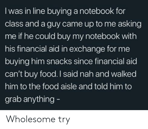Food, Notebook, and Financial Aid: Iwas in line buying a notebook for  class and a guy came up to me asking  me if he could buy my notebook with  his financial aid in exchange for me  buying him snacks since financial aid  can't buy food. I said nah and walked  him to the food aisle and told him to  grab anything - Wholesome try