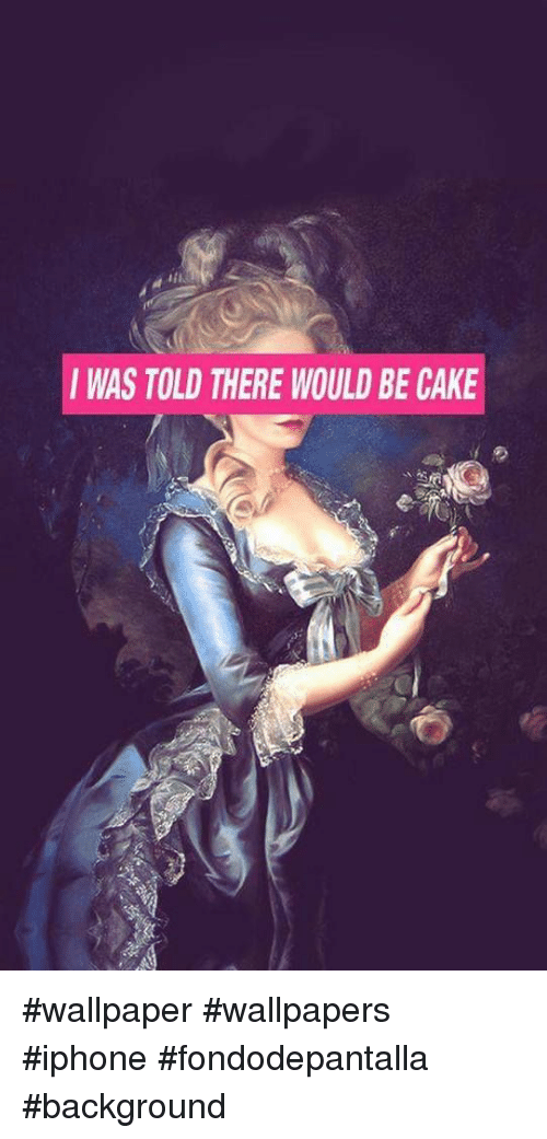 Iwas Told There Would Be Cake Wallpaper Wallpapers Iphone