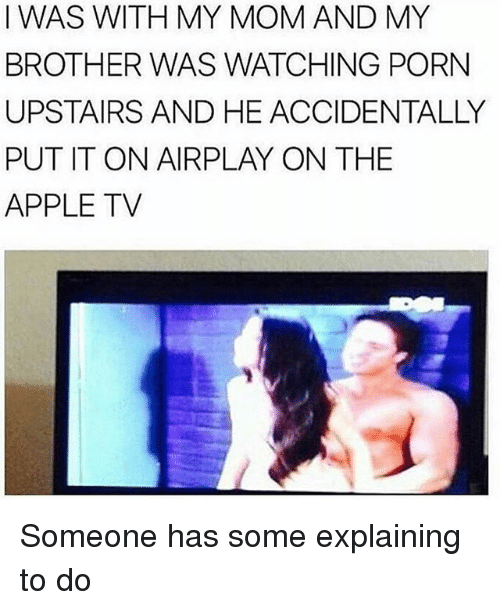 Apple, Memes, and Apple Tv: IWAS WITH MY MOM AND MY  BROTHER WAS WATCHING PORN  UPSTAIRS AND HE ACCIDENTALLY  PUT IT ON AIRPLAY ON THE  APPLE TV Someone has some explaining to do
