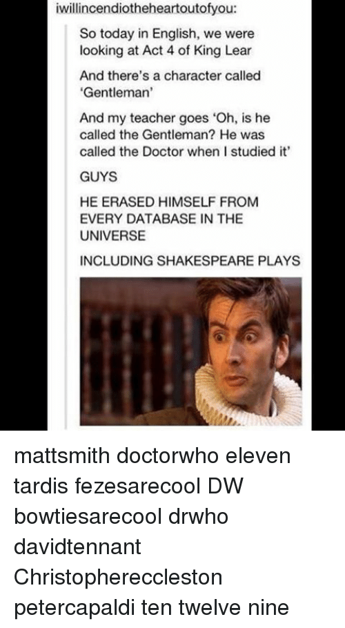 """Doctor, Memes, and Shakespeare: iwillincendiotheeheartoutofyou:  So today in English, we were  looking at Act 4 of King Lear  And there's a character called  'Gentleman'  And my teacher goes """"Oh, is he  called the Gentleman? He was  called the Doctor when I studied it'  GUYS  HE ERASED HIMSELF FROM  EVERY DATABASE IN THE  UNIVERSE  INCLUDING SHAKESPEARE PLAYS mattsmith doctorwho eleven tardis fezesarecool DW bowtiesarecool drwho davidtennant Christophereccleston petercapaldi ten twelve nine"""
