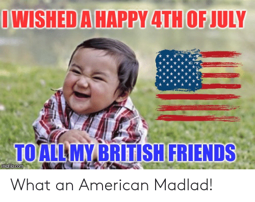 IWISHED a HAPPY 4TH OF JULY TOALL MY BRITISH FRIENDS Imgflipcom What