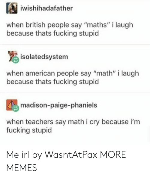 """Dank, Fucking, and Memes: iwishihadafather  when british people say """"maths"""" i laugh  because thats fucking stupid  isolatedsystem  when american people say """"math"""" i laugh  because thats fucking stupid  madison-paige-phaniels  when teachers say math i cry because i'm  fucking stupid Me irl by WasntAtPax MORE MEMES"""
