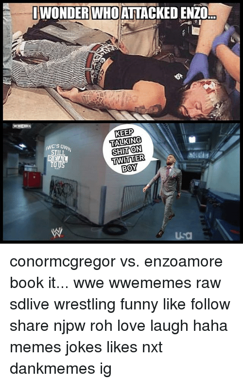 Funny, Love, and Memes: IWONDERWHOATTACKEDENZO  KEEP  TALKING  SHITON  TWITTER  STILL  REAL  TO US  BOY conormcgregor vs. enzoamore book it... wwe wwememes raw sdlive wrestling funny like follow share njpw roh love laugh haha memes jokes likes nxt dankmemes ig