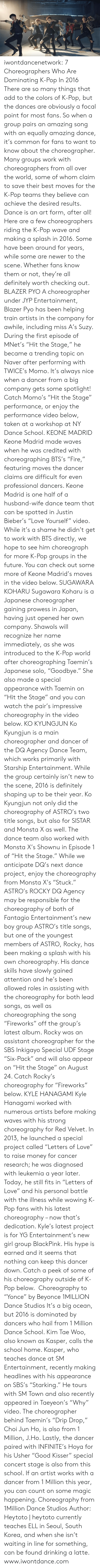 """Beyonce, Definitely, and Drinking: iwontdancenetwork:    7 Choreographers Who Are Dominating K-Pop In 2016 There are so many things that add to the colors of K-Pop, but the  dances are obviously a focal point for most fans. So when a group pairs  an amazing song with an equally amazing dance, it's common for fans to  want to know about the choreographer. Many groups work with  choreographers from all over the world, some of whom claim to save their  best moves for the K-Pop teams they believe can achieve the desired  results. Dance is an art form, after all! Here are a few choreographers riding the K-Pop wave and making a  splash in 2016. Some have been around for years, while some are newer to  the scene. Whether fans know them or not, they're all definitely worth  checking out. BLAZER PYO  A choreographer under JYP Entertainment, Blazer Pyo has been helping  train artists in the company for awhile, including miss A's Suzy. During  the first episode of MNet's """"Hit the Stage,"""" he became a trending topic  on Naver after performing with TWICE's Momo. It's always nice when a  dancer from a big company gets some spotlight! Catch Momo's """"Hit the  Stage"""" performance, or enjoy the performance video below, taken at a  workshop at NY Dance School.  KEONE MADRID  Keone Madrid made waves when he was credited with choreographing BTS's  """"Fire,"""" featuring moves the dancer claims are difficult for even  professional dancers. Keone Madrid is one half of a husband-wife dance  team that can be spotted in Justin Bieber's """"Love Yourself"""" video. While  it's a shame he didn't get to work with BTS directly, we hope to see  him choreograph for more K-Pop groups in the future. You can check out  some more of Keone Madrid's moves in the video below.   SUGAWARA KOHARU  Sugawara Koharu is a Japanese choreographer gaining prowess in Japan,  having just opened her own company. Shawols will recognize her name  immediately, as she was introduced to the K-Pop world after  choreographing Taemin's Ja"""