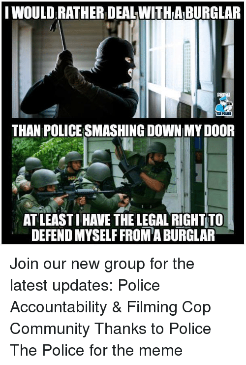 Community, Meme, and Memes: IWOULD RATHER DEAL WITHA BURGLAR  CE POLICE  THAN POLICE SMASHING DOWN MY DOOR  AT LEAST IHAVE THE LEGAL RIGHT TO  DEFEND MYSELF FROM'A BURGLAR Join our new group for the latest updates:  Police Accountability & Filming Cop Community Thanks to Police The Police for the meme