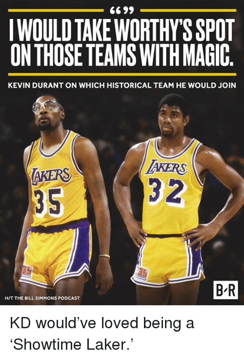 Kevin Durant, Magic, and Historical: IWOULD TAKEWORTHY'S SPOT  ON THOSE TEAMS WITH MAGIC  KEVIN DURANT ON WHICH HISTORICAL TEAM HE WOULD JOIN  AKERS  35  KERS  3 2  75  B-R  H/T THE BILL SIMMONS PODCAST KD would've loved being a 'Showtime Laker.'