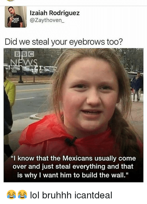 "Come Over, Lol, and Memes: Izaiah Rodriguez  @Zaythoven  Did we steal your eyebrows too?  ""I know that the Mexicans usually come  over and just steal everything and that  is why I want him to build the wall."" 😂😂 lol bruhhh icantdeal"