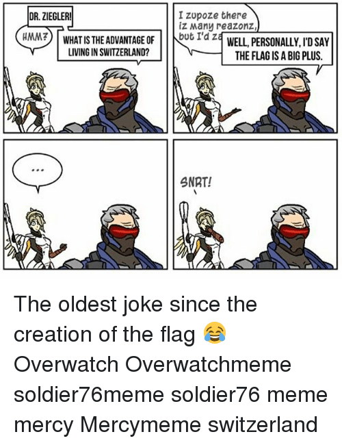 Meme, Memes, and Switzerland: IZUpoze there  DR. ZIEGLER!  iz Many reazonz  WHAT IS THE ADVANTAGE OF  but I'd z  HMM?  WELL, PERSONALLY ID SAY  LIVING IN SWITZERLAND?  THE FLAG ISA BIG PLUS.  SNRT! The oldest joke since the creation of the flag 😂 Overwatch Overwatchmeme soldier76meme soldier76 meme mercy Mercymeme switzerland