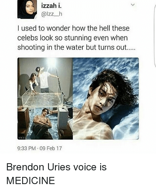 Memes, Voice, and Water: izzah i  ZZ  h  I used to wonder how the hell these  celebs look so stunning even when  shooting in the water but turns out.....  9:33 PM 09 Feb 17 Brendon Uries voice is MEDICINE