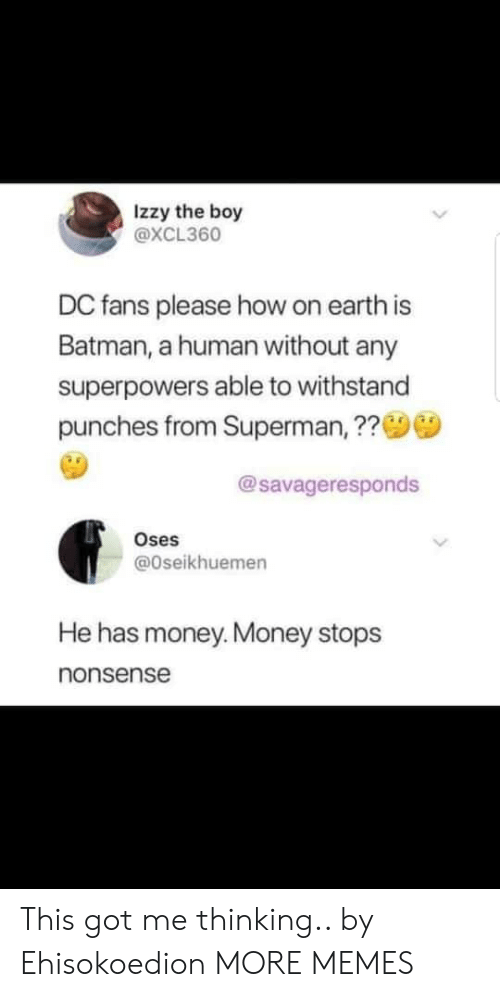 Batman, Dank, and Memes: Izzy the boy  @XCL360  DC fans please how on earth is  Batman, a human without any  superpowers able to withstand  punches from Superman, ??  @savageresponds  Oses  @Oseikhuemen  He has money.Money stops  nonsense This got me thinking.. by Ehisokoedion MORE MEMES