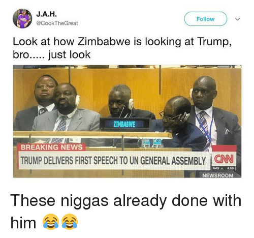 Funny, Nas, and News: J.A.H  @CookTheGreat  Follow  Look at how Zimbabwe is looking at Trump,  ZIMBABWE  BREAKING NEWS  TRUMP DELIVERS FIRST SPEECH TO UN GENERALASSEMBLY CAN  NAS ▲  NEWSROOM These niggas already done with him 😂😂