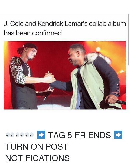 Friends, J. Cole, and Memes: J. Cole and Kendrick Lamar's collab album  has been confirmed 👀👀👀 ➡️ TAG 5 FRIENDS ➡️ TURN ON POST NOTIFICATIONS