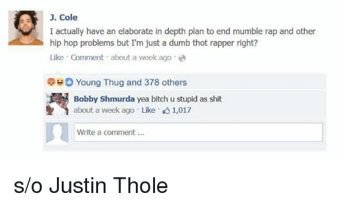 Bobby Shmurda, Dumb, and J. Cole: J. Cole  I actually have an elaborate in depth plan to end mumble rap and other  hip hop problems but I'm just a dumb thot rapper right?  Like Comment about a week ago a  Young Thug and 378 others  Bobby Shmurda yea bitch u stupid as shit  about a week ago Like K 1,017  Write a comment... s/o Justin Thole
