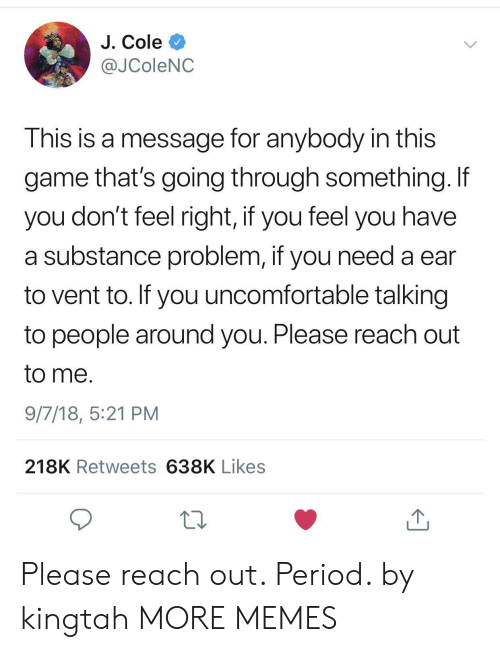 Dank, J. Cole, and Memes: J. Cole  @JColeNC  This is a message for anybody in this  game that's going through something. If  you don't feel right, if you feel you have  a substance problem, if you need a ear  to vent to. If you uncomfortable talking  to people around you. Please reach out  to me.  9/7/18, 5:21 PM  218K Retweets 638K Likes  13 Please reach out. Period. by kingtah MORE MEMES