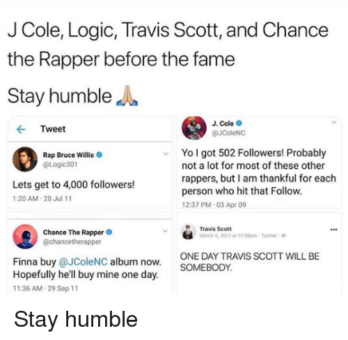 Chance the Rapper, J. Cole, and Logic: J Cole, Logic, Travis Scott, and Chance  the Rapper before the fame  Stay humbleJ  J. Cole  @JColeNC  Tweet  Yo l got 502 Followers! Probably  Rap Bruce Willis  @Logic301  not a lot for most of these other  rappers, but I am thankful for each  person who hit that Follow  12:37 PM 03 Apr 09  Lets get to 4,000 followers!  1:20 AM 20 Jul 11  Chance The Rappere  @chancetherapper  Travis Scott  March 6, 2011 at 11:36pm-Twitter  ONE DAY TRAVIS SCOTT WILL BE  SOMEBODY  Finna buy @JColeNC album now  Hopefully he'll buy mine one day  11:36 AM 29 Sep 11 Stay humble